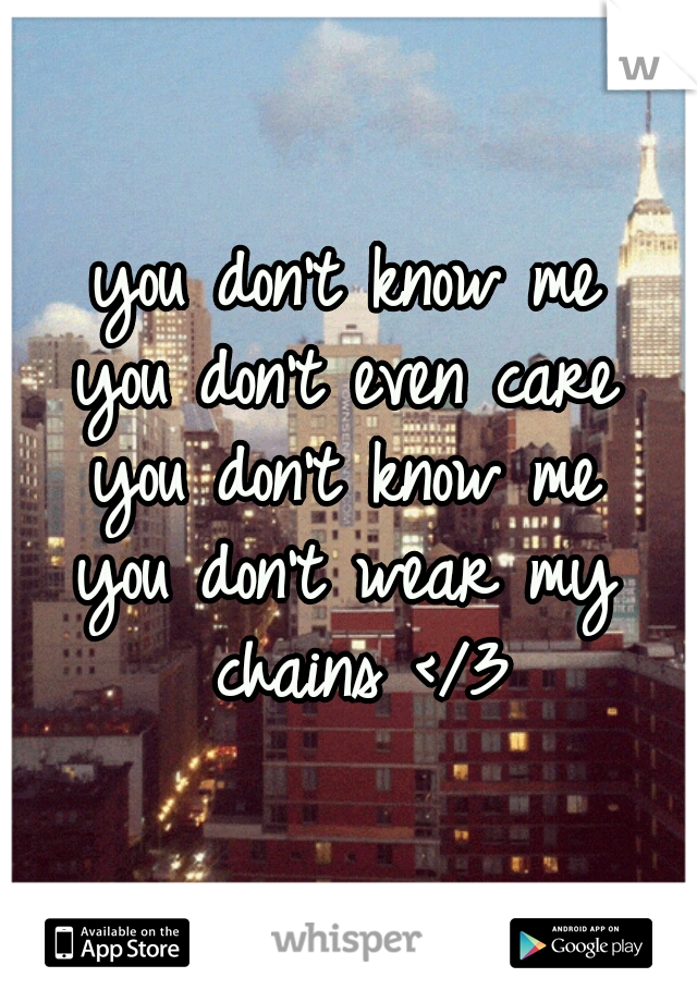 you don't know me you don't even care you don't know me you don't wear my chains </3