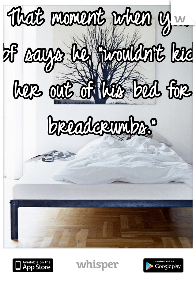 """That moment when your bf says he """"wouldn't kick her out of his bed for breadcrumbs."""""""