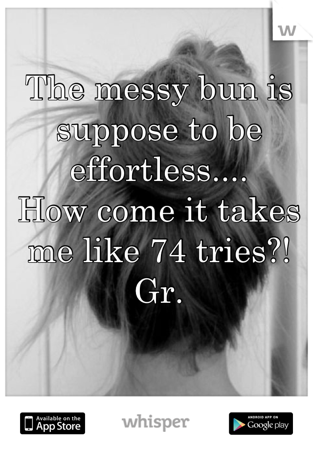 The messy bun is suppose to be effortless.... How come it takes me like 74 tries?! Gr.