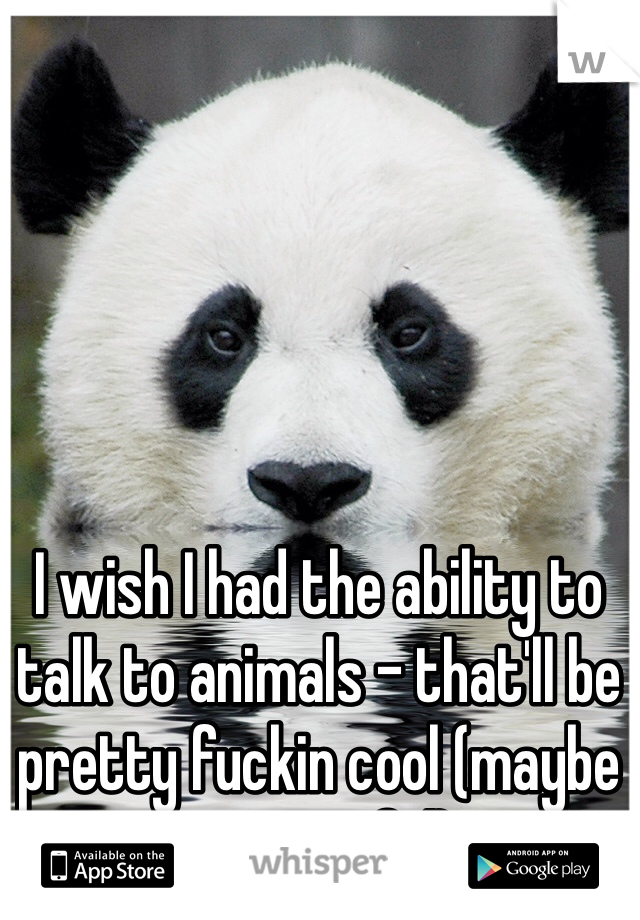 I wish I had the ability to talk to animals - that'll be pretty fuckin cool (maybe even useful).