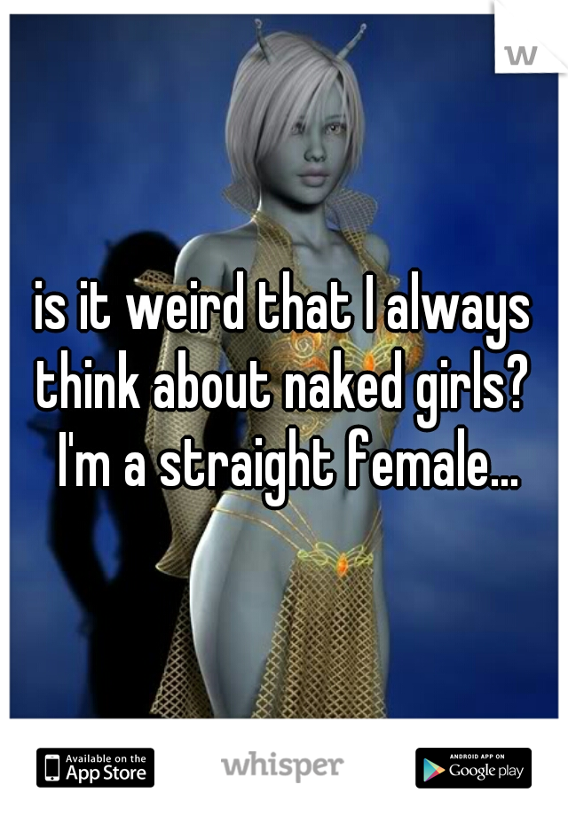is it weird that I always think about naked girls?  I'm a straight female...