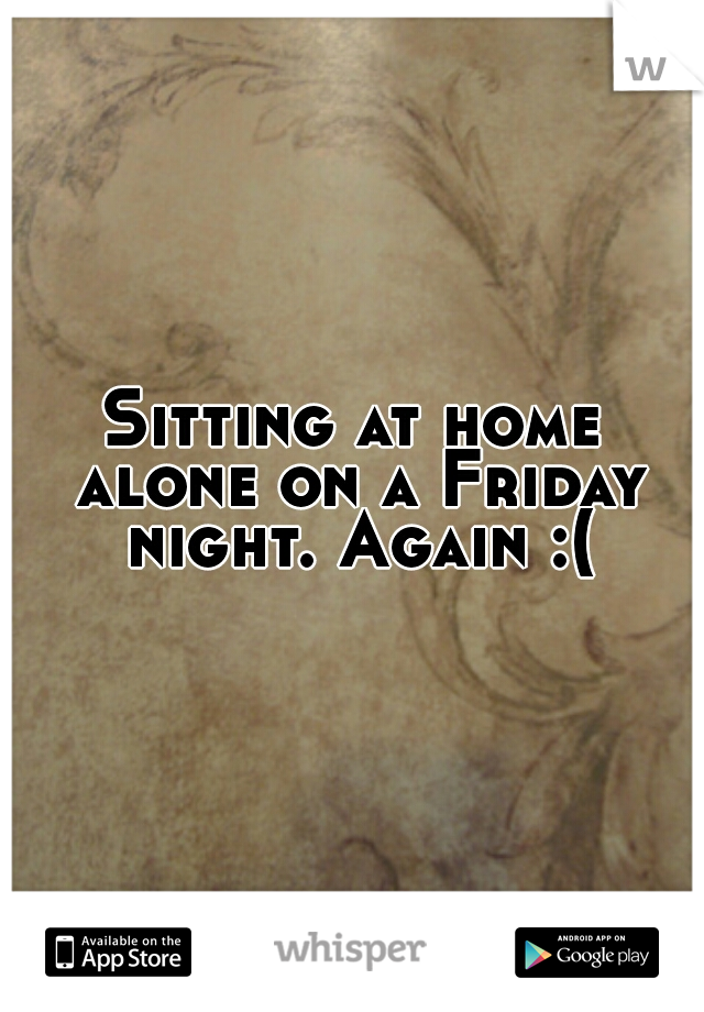 Sitting at home alone on a Friday night. Again :(