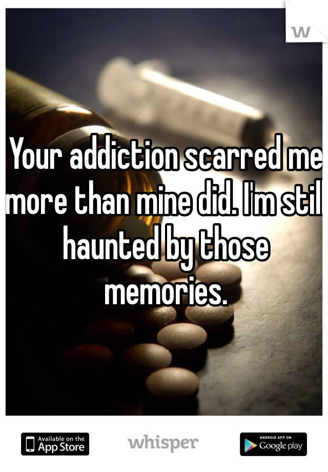 Your addiction scarred me more than mine did. I'm still haunted by those memories.