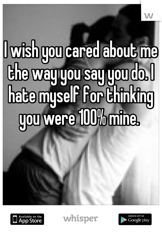 I wish you cared about me the way you say you do. I hate myself for thinking you were 100% mine.