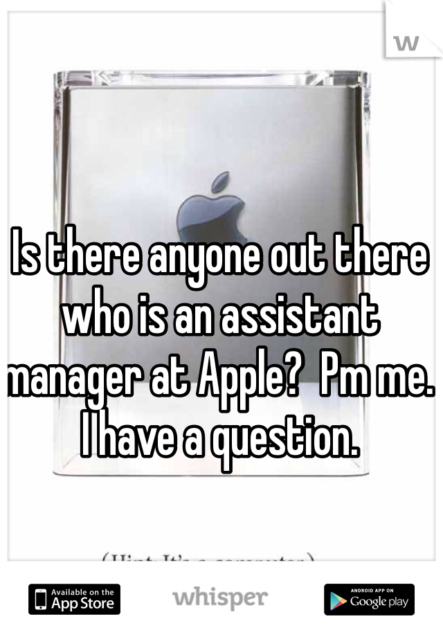 Is there anyone out there who is an assistant manager at Apple?  Pm me. I have a question.