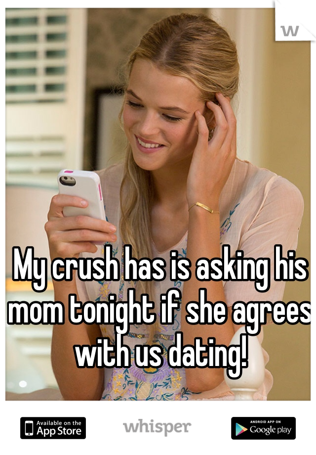 My crush has is asking his mom tonight if she agrees with us dating!