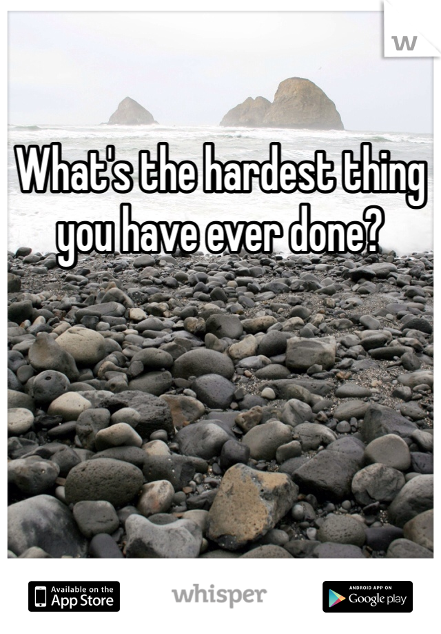 What's the hardest thing you have ever done?