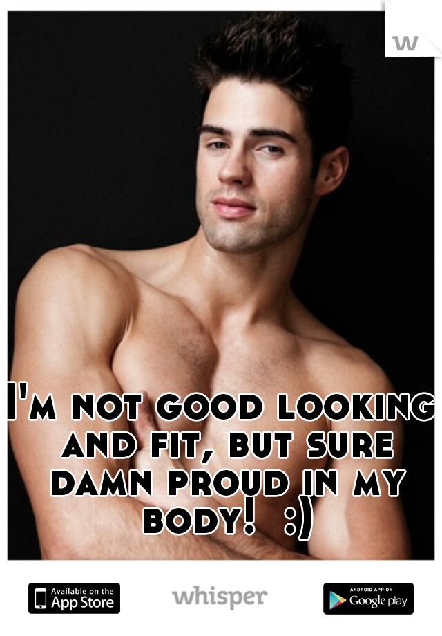 I'm not good looking and fit, but sure damn proud in my body!  :)