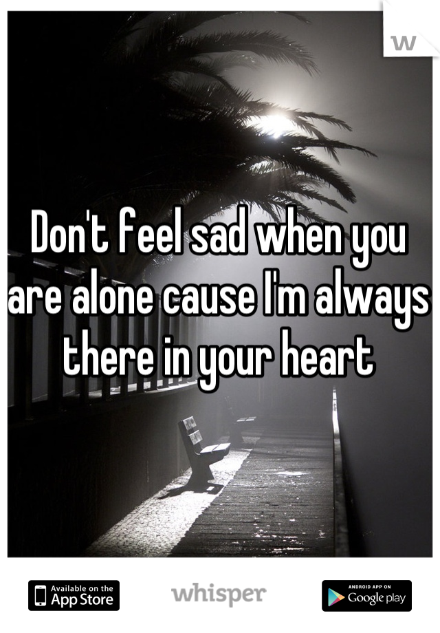 Don't feel sad when you are alone cause I'm always there in your heart