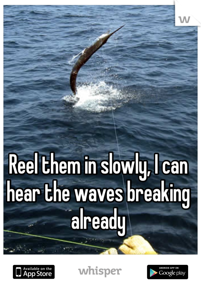 Reel them in slowly, I can hear the waves breaking already