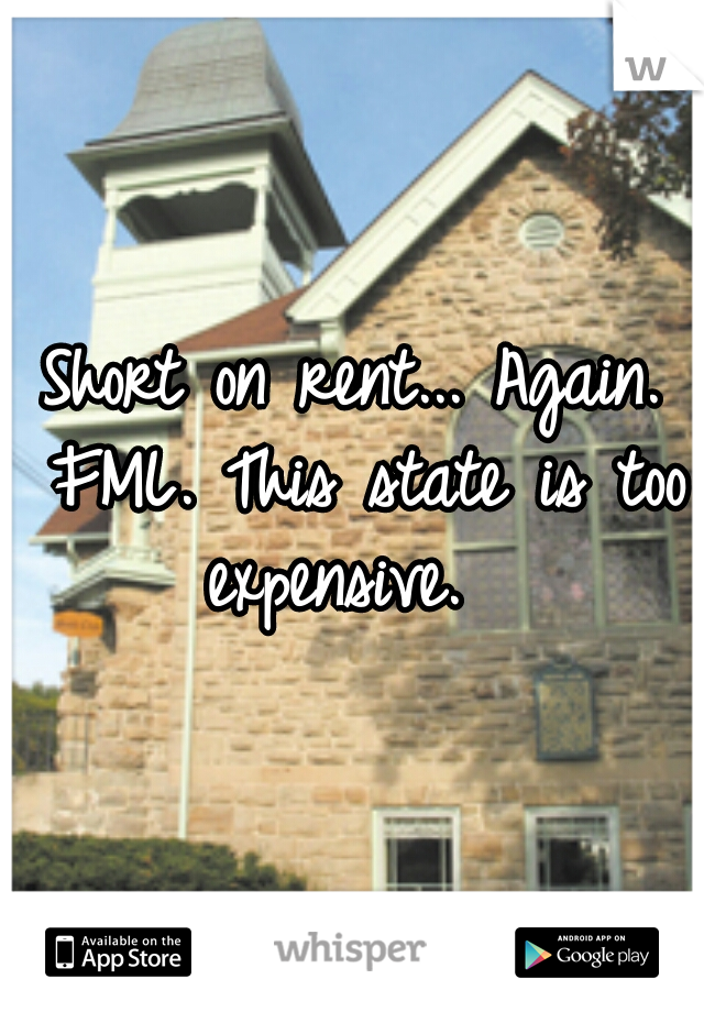 Short on rent... Again. FML. This state is too expensive.