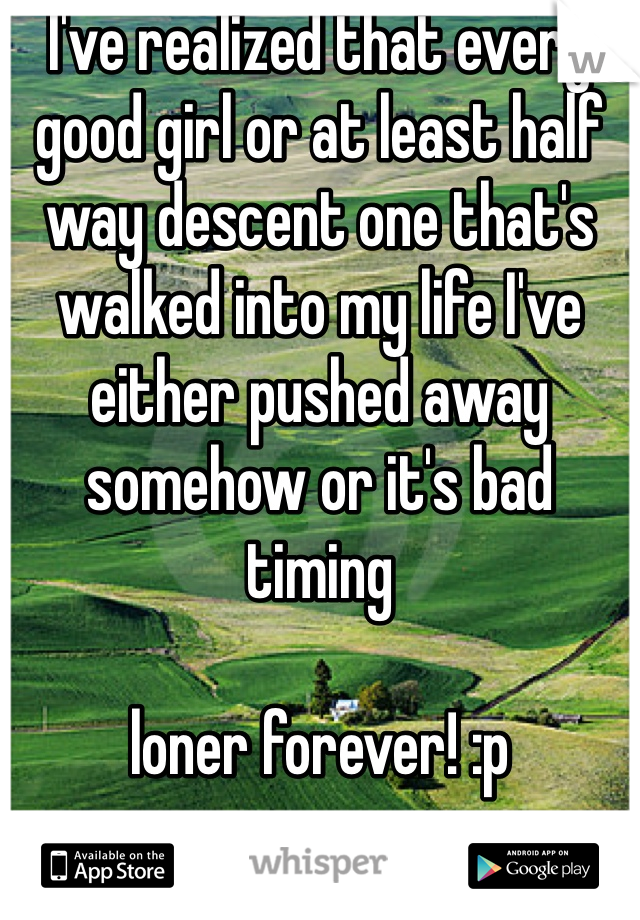 I've realized that every good girl or at least half way descent one that's walked into my life I've either pushed away somehow or it's bad timing  loner forever! :p