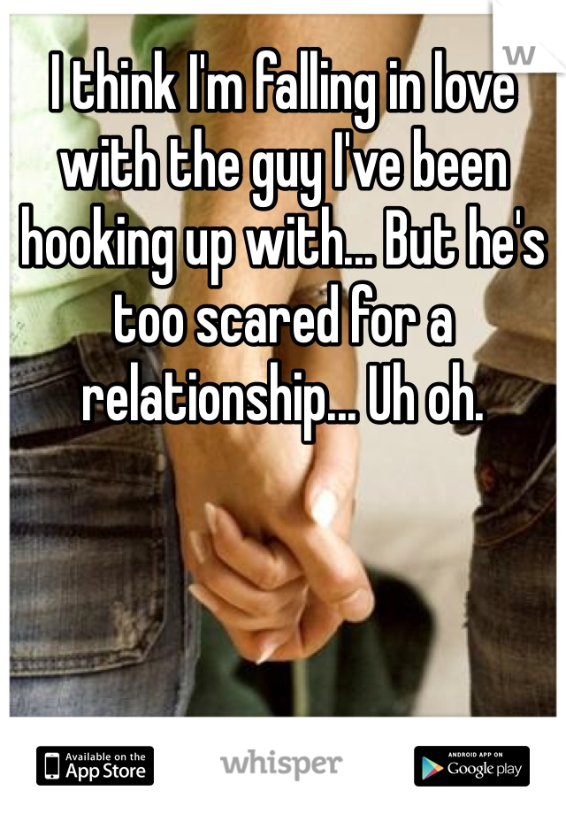 I think I'm falling in love with the guy I've been hooking up with... But he's too scared for a relationship... Uh oh.