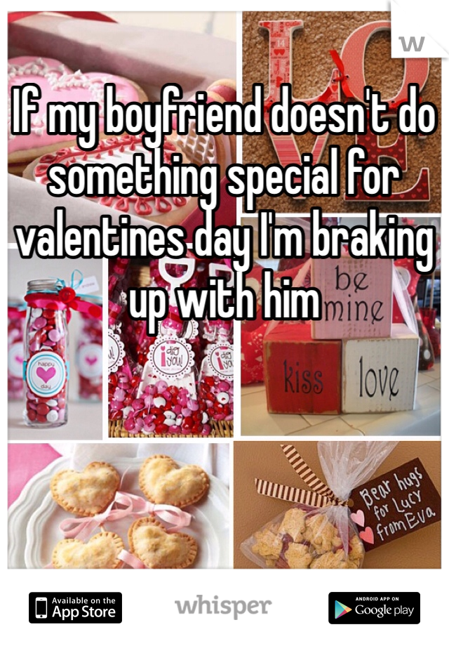 If my boyfriend doesn't do something special for valentines day I'm braking up with him