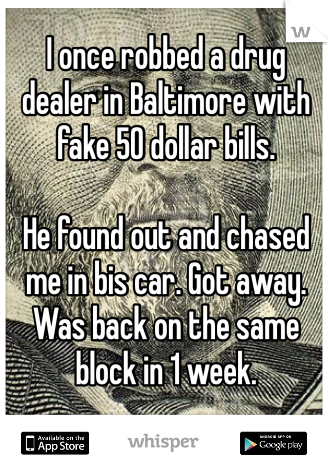 I once robbed a drug dealer in Baltimore with fake 50 dollar bills.  He found out and chased me in bis car. Got away. Was back on the same block in 1 week.