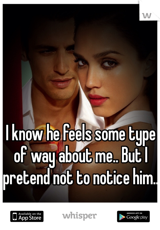 I know he feels some type of way about me.. But I pretend not to notice him..