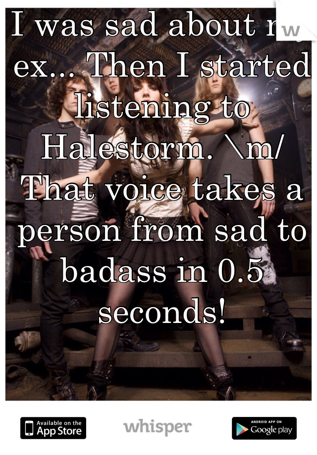 I was sad about my ex... Then I started listening to Halestorm. \m/ That voice takes a person from sad to badass in 0.5 seconds!