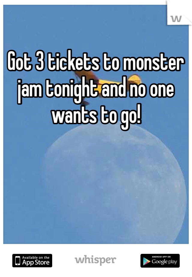 Got 3 tickets to monster jam tonight and no one wants to go!