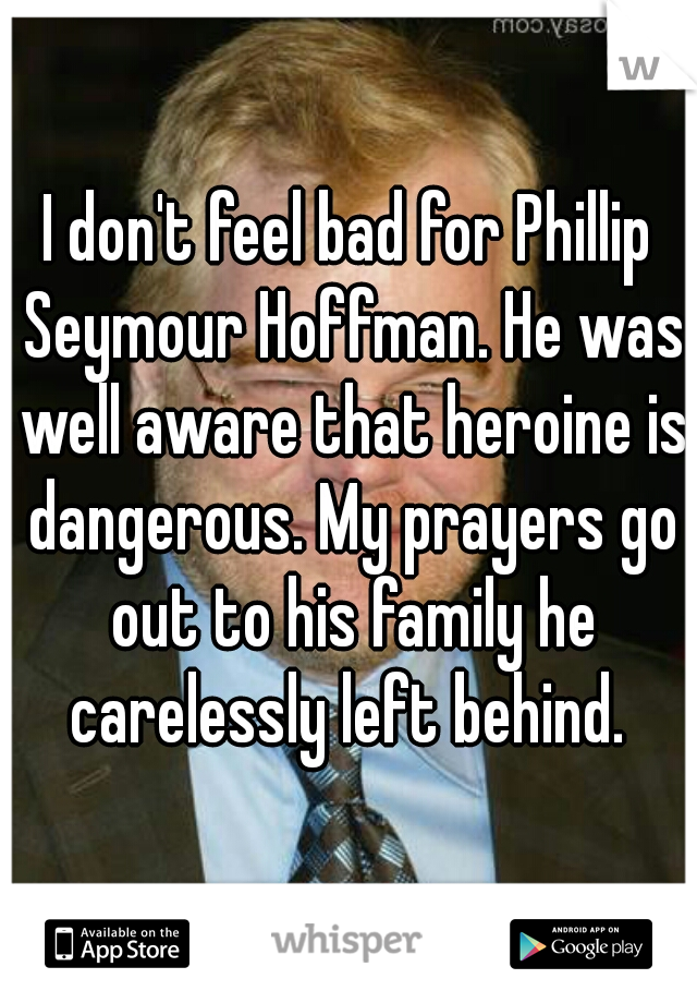 I don't feel bad for Phillip Seymour Hoffman. He was well aware that heroine is dangerous. My prayers go out to his family he carelessly left behind.