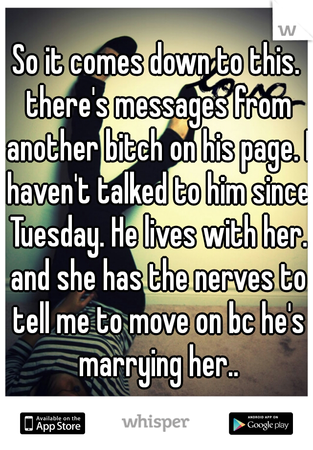 So it comes down to this. there's messages from another bitch on his page. I haven't talked to him since Tuesday. He lives with her. and she has the nerves to tell me to move on bc he's marrying her..