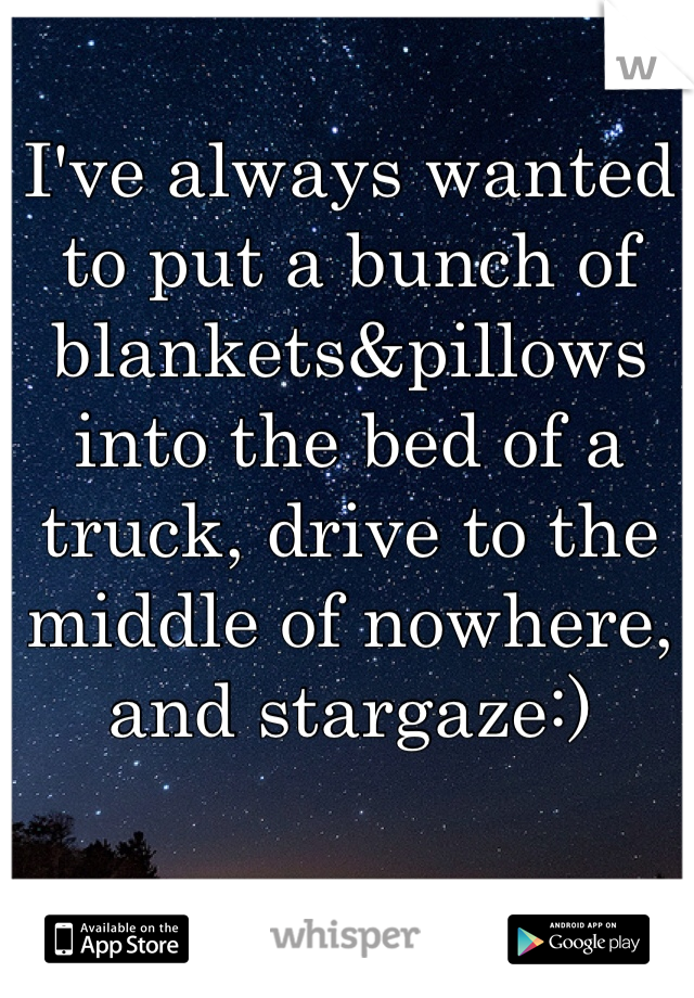 I've always wanted to put a bunch of blankets&pillows into the bed of a truck, drive to the middle of nowhere, and stargaze:)