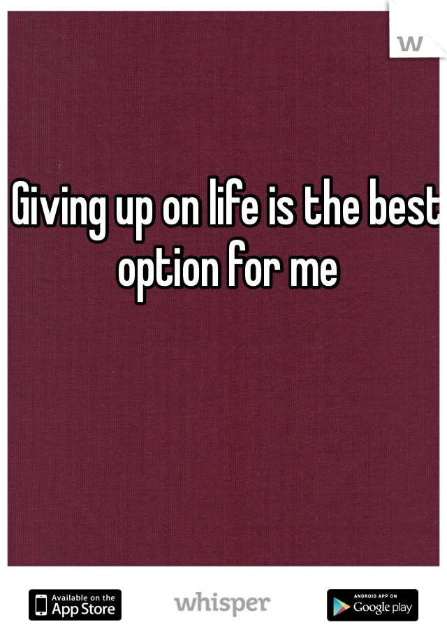 Giving up on life is the best option for me