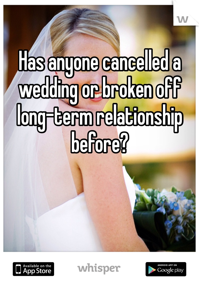 Has anyone cancelled a wedding or broken off long-term relationship before?