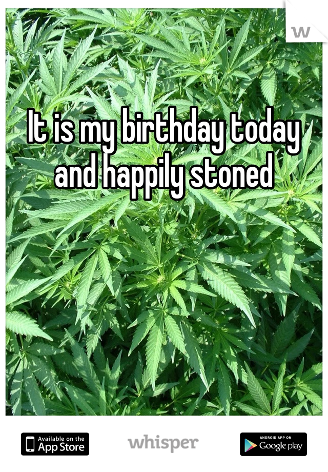 It is my birthday today and happily stoned