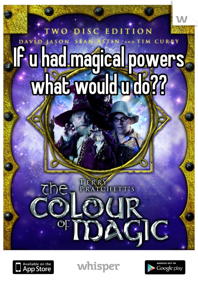 If u had magical powers what would u do??