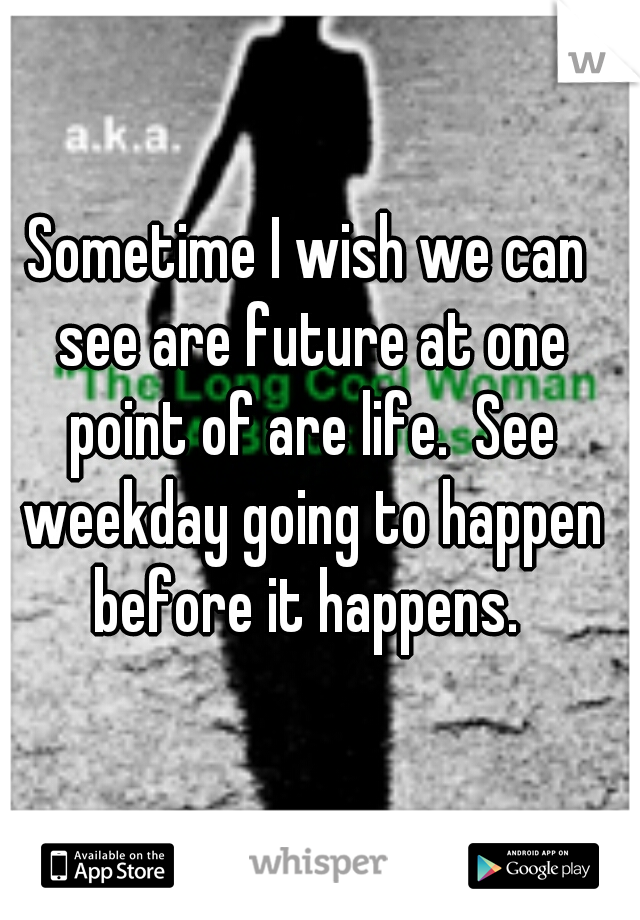 Sometime I wish we can see are future at one point of are life.  See weekday going to happen before it happens.