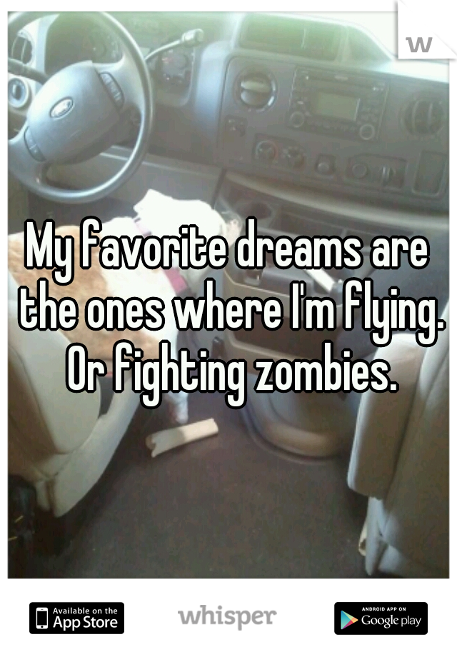 My favorite dreams are the ones where I'm flying. Or fighting zombies.