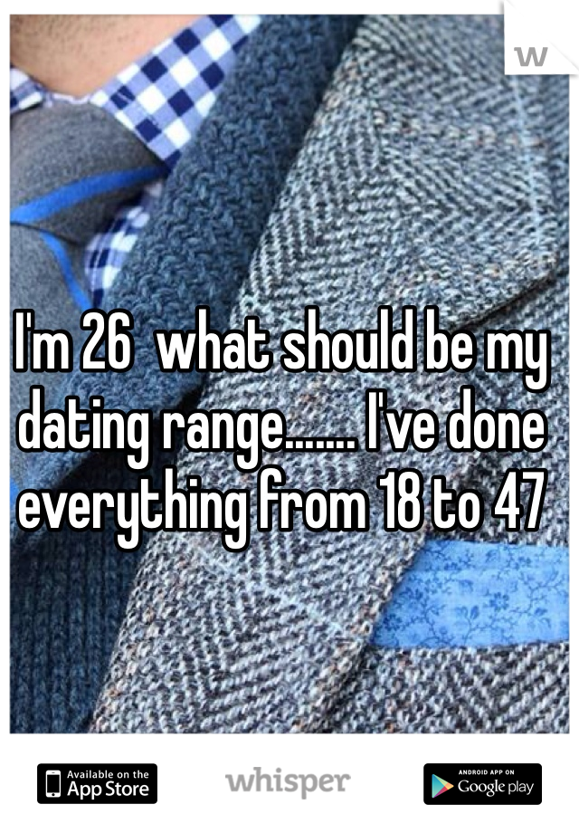 I'm 26  what should be my dating range....... I've done everything from 18 to 47