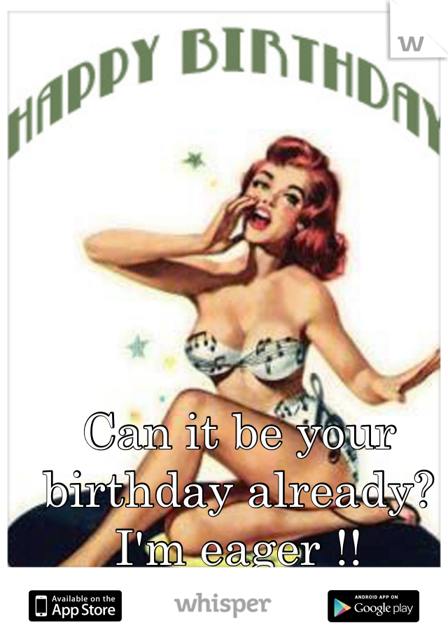 Can it be your birthday already? I'm eager !!