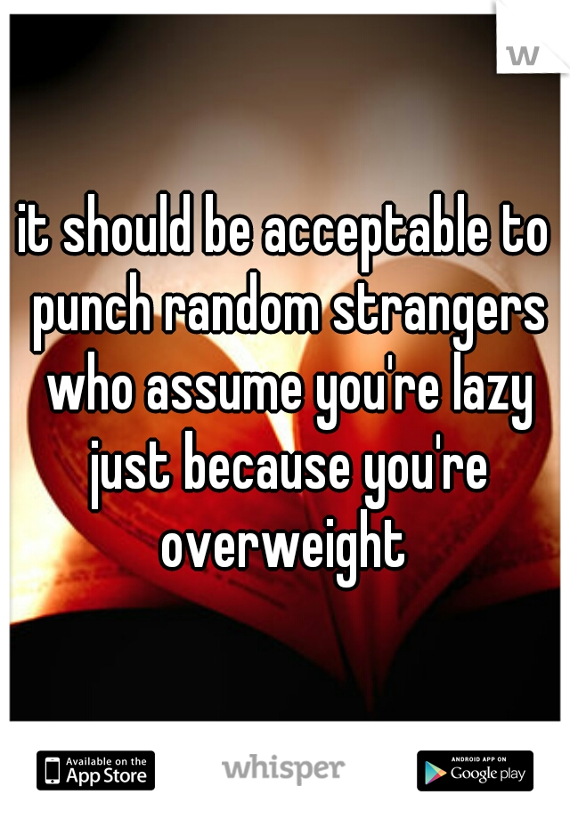 it should be acceptable to punch random strangers who assume you're lazy just because you're overweight