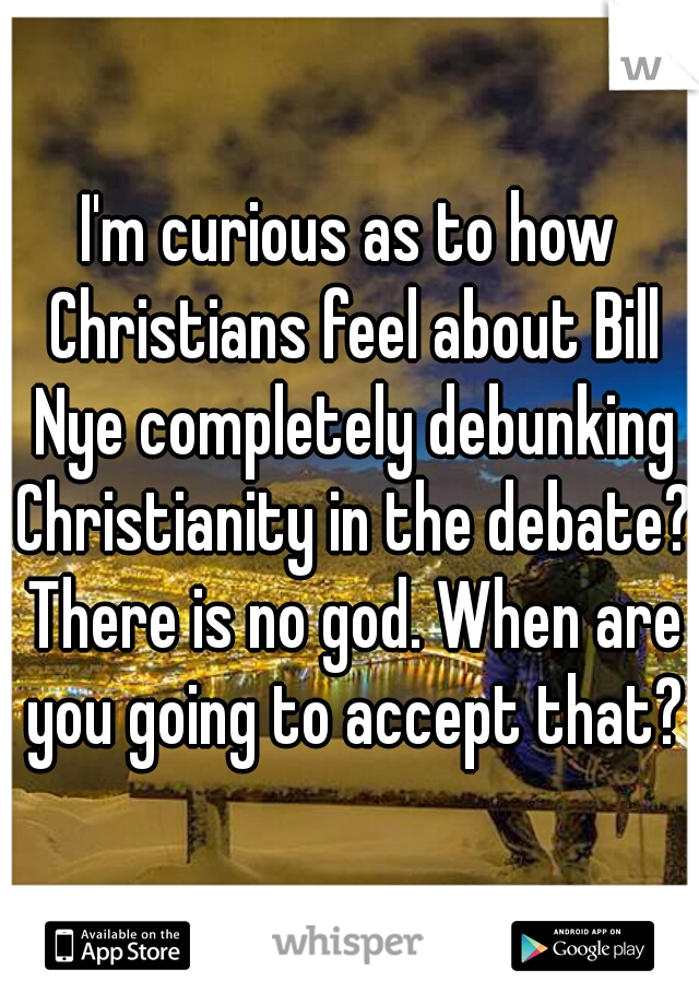 I'm curious as to how Christians feel about Bill Nye completely debunking Christianity in the debate? There is no god. When are you going to accept that?