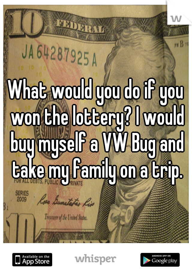 What would you do if you won the lottery? I would buy myself a VW Bug and take my family on a trip.