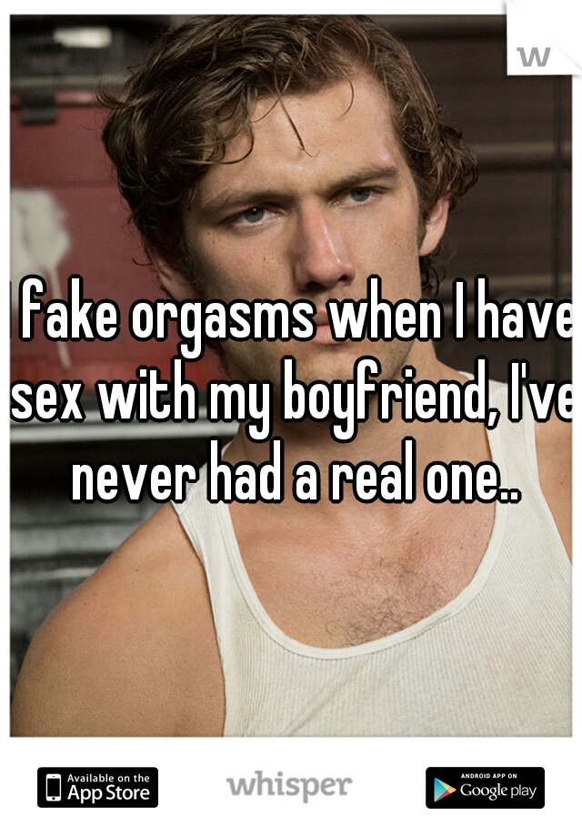 I fake orgasms when I have sex with my boyfriend, I've never had a real one..