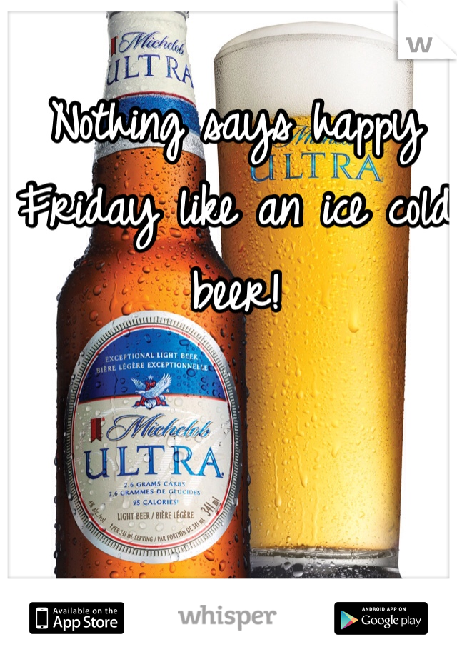 Nothing says happy Friday like an ice cold beer!
