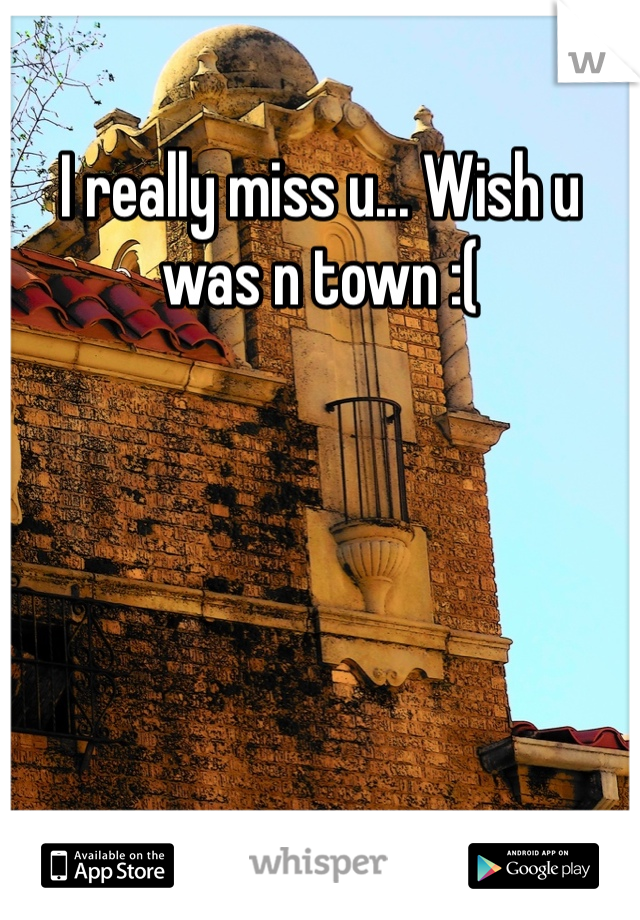 I really miss u... Wish u was n town :(