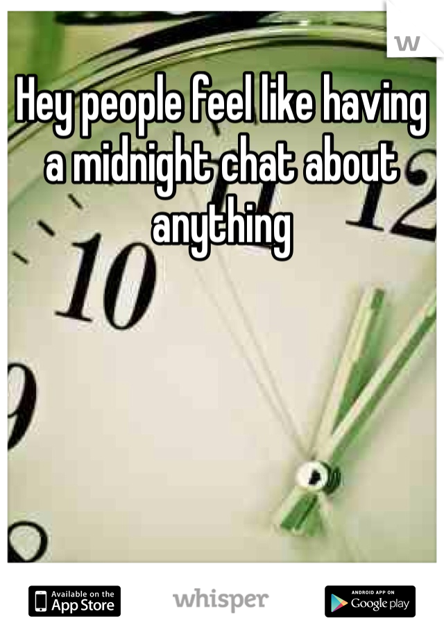Hey people feel like having a midnight chat about anything