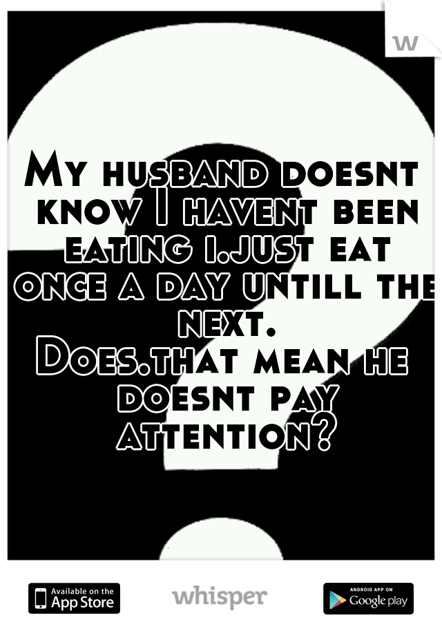 My husband doesnt know I havent been eating i.just eat once a day untill the next. Does.that mean he doesnt pay attention?