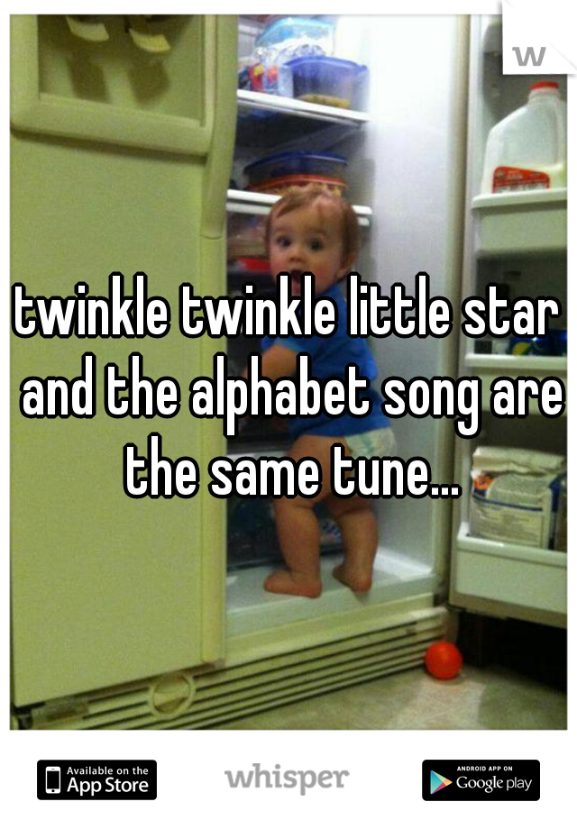 twinkle twinkle little star and the alphabet song are the same tune...
