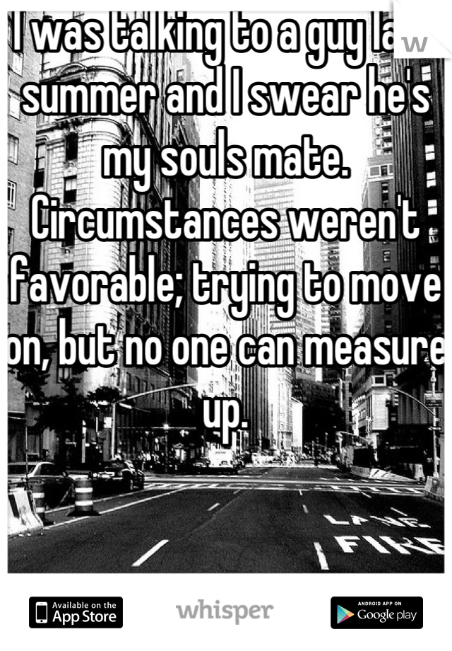I was talking to a guy last summer and I swear he's my souls mate. Circumstances weren't favorable; trying to move on, but no one can measure up.
