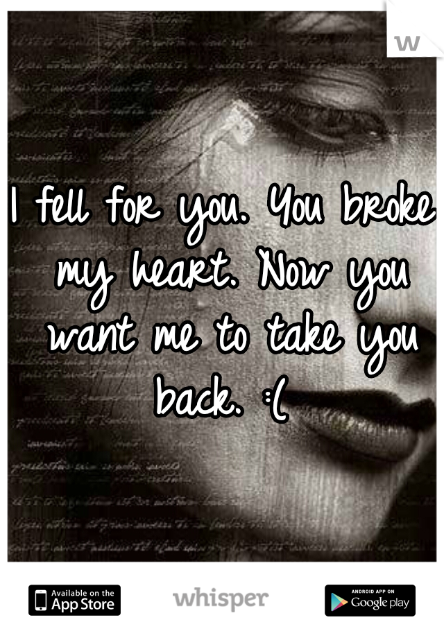 I fell for you. You broke my heart. Now you want me to take you back. :(