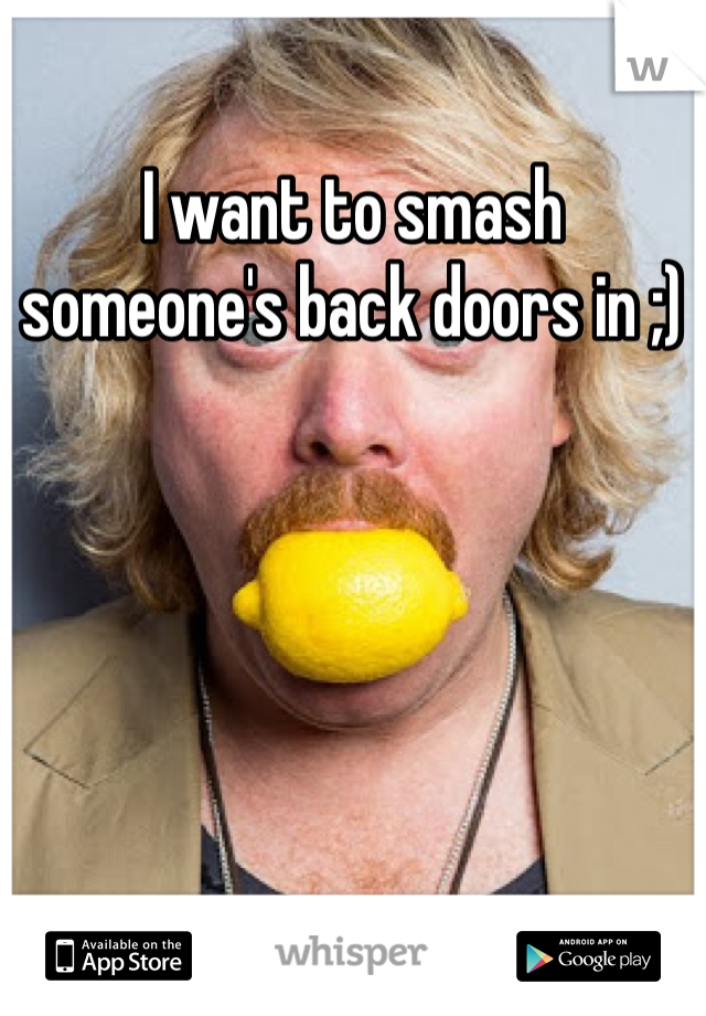 I want to smash someone's back doors in ;)