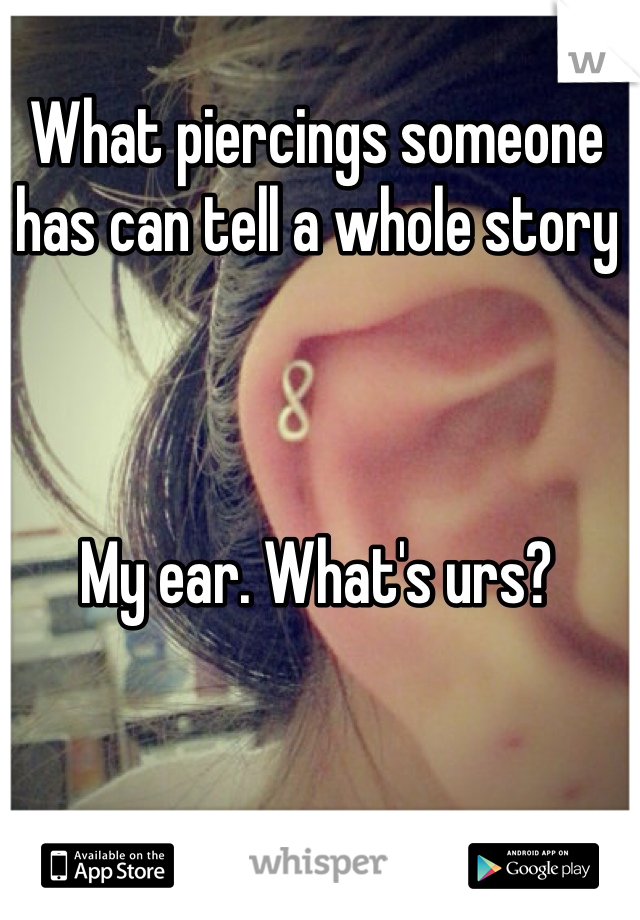 What piercings someone has can tell a whole story    My ear. What's urs?