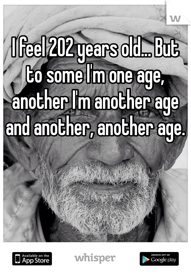 I feel 202 years old... But to some I'm one age, another I'm another age and another, another age.