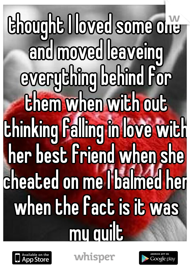 thought I loved some one and moved leaveing everything behind for them when with out thinking falling in love with her best friend when she cheated on me I balmed her when the fact is it was my guilt