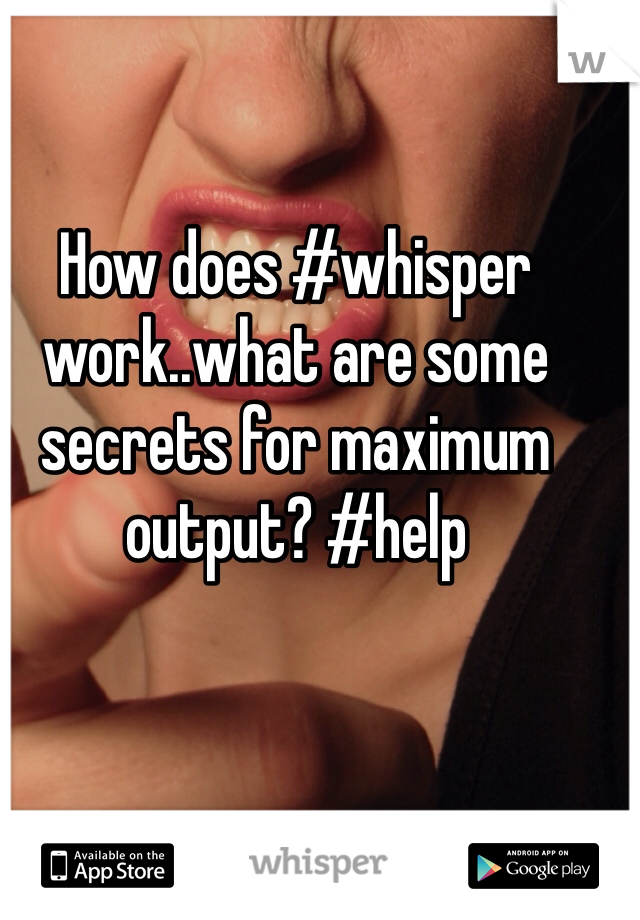 How does #whisper work..what are some secrets for maximum output? #help