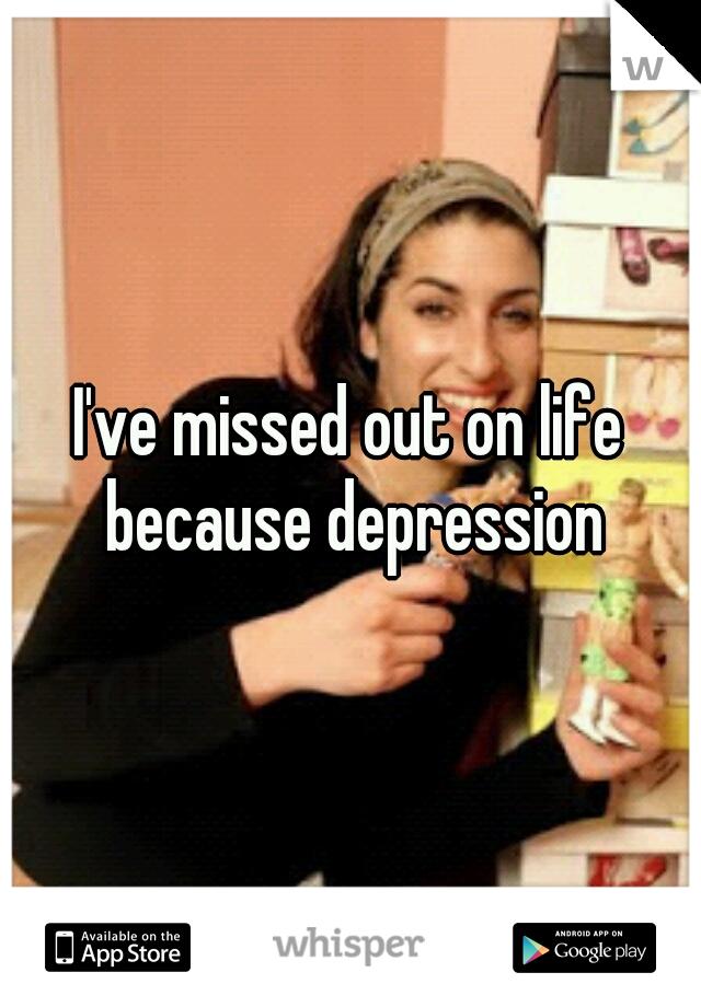 I've missed out on life because depression